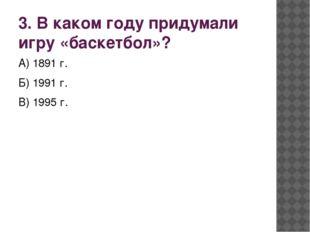 3. В каком году придумали игру «баскетбол»? А) 1891 г. Б) 1991 г. В) 1995 г.