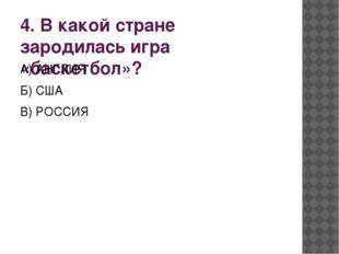 4. В какой стране зародилась игра «баскетбол»? А) АНГЛИЯ Б) США В) РОССИЯ