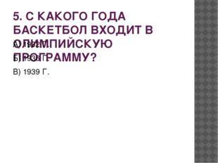5. С КАКОГО ГОДА БАСКЕТБОЛ ВХОДИТ В ОЛИМПИЙСКУЮ ПРОГРАММУ? А) 1932 Г. Б) 1936