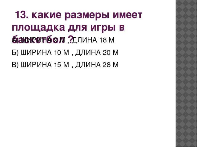 13. какие размеры имеет площадка для игры в баскетбол ? А) ШИРИНА 9 М , ДЛИН...
