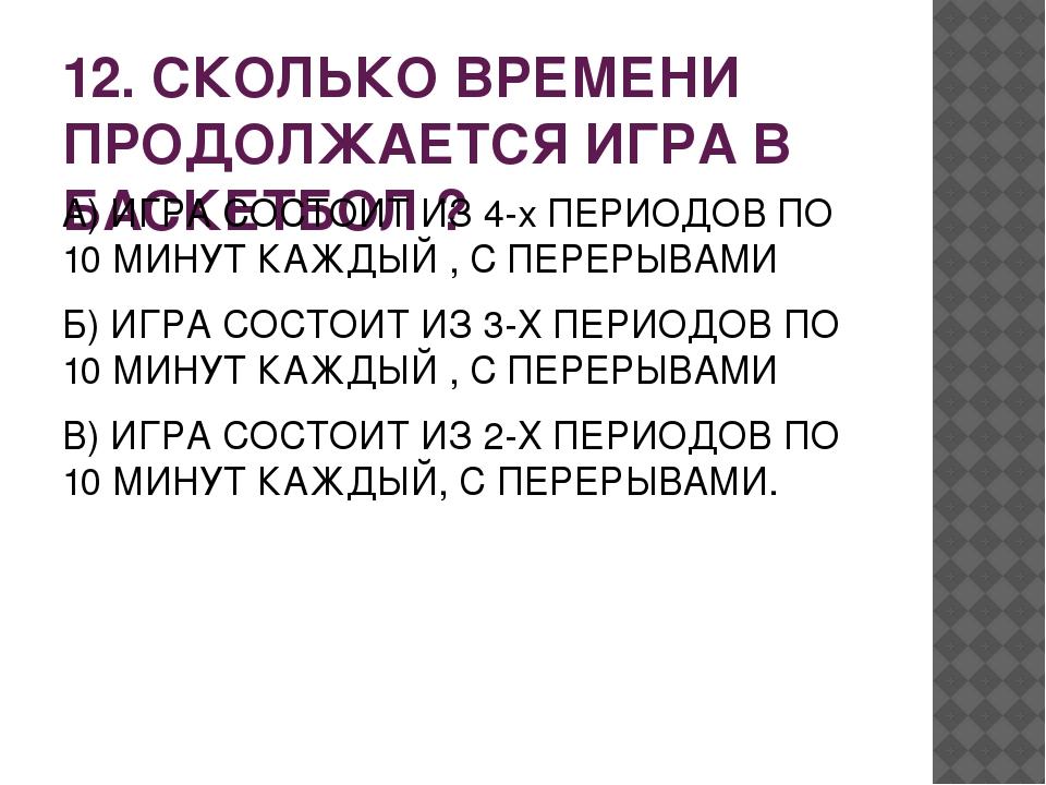 12. СКОЛЬКО ВРЕМЕНИ ПРОДОЛЖАЕТСЯ ИГРА В БАСКЕТБОЛ ? А) ИГРА СОСТОИТ ИЗ 4-х ПЕ...