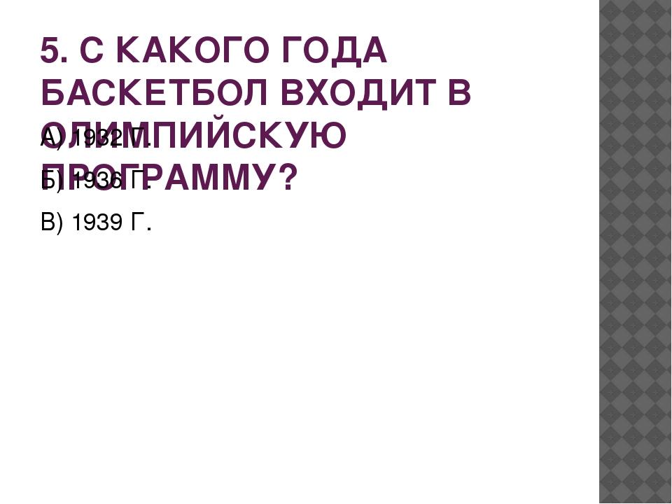 5. С КАКОГО ГОДА БАСКЕТБОЛ ВХОДИТ В ОЛИМПИЙСКУЮ ПРОГРАММУ? А) 1932 Г. Б) 1936...