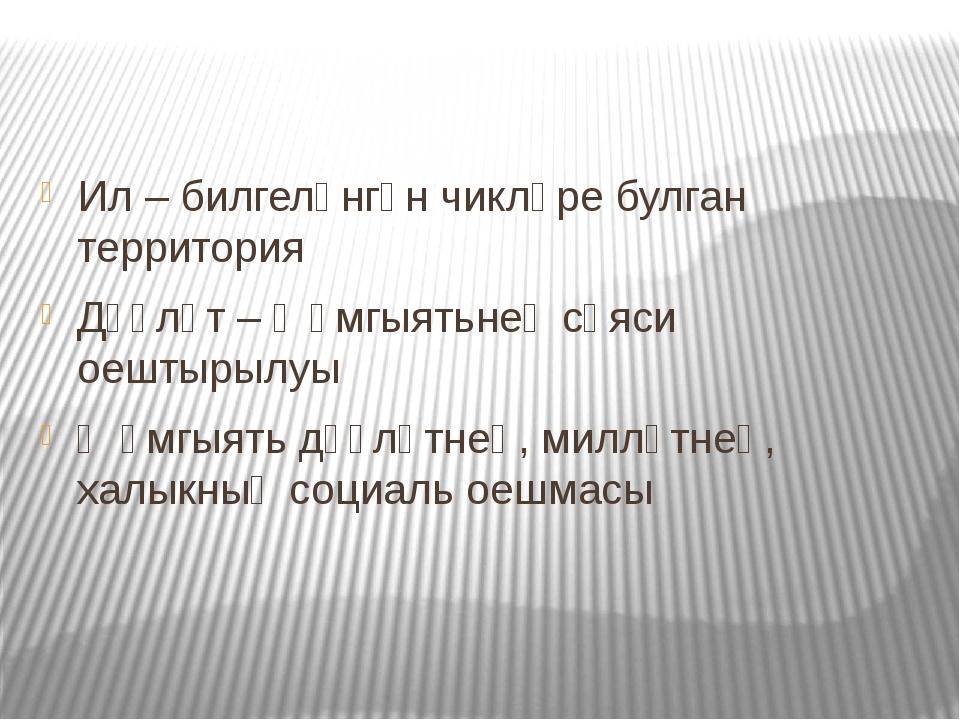 Ил – билгеләнгән чикләре булган территория Дәүләт – җәмгыятьнең сәяси оештыр...