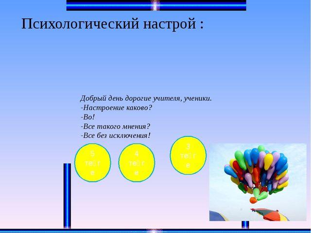 Психологический настрой :  Добрый день дорогие учителя, ученики. -Настроение...