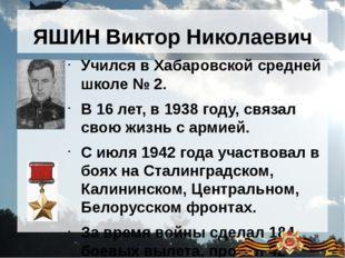 ЯШИН Виктор Николаевич Учился в Хабаровской средней школе № 2. В 16 лет, в 19