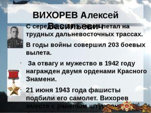 ВИХОРЕВ Алексей Васильевич С середины 30-х годов летал на трудных дальневосто