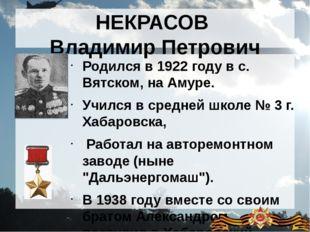 НЕКРАСОВ Владимир Петрович Родился в 1922 году в с. Вятском, на Амуре. Учился