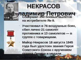 НЕКРАСОВ Владимир Петрович Совершил 250 боевых вылетов на истребителе Як-9. У