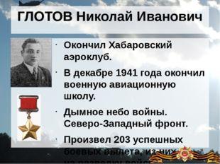 ГЛОТОВ Николай Иванович Окончил Хабаровский аэроклуб. В декабре 1941 года око