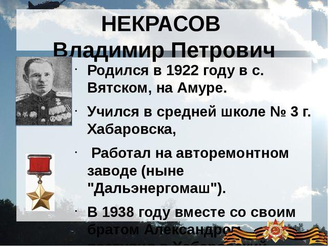 НЕКРАСОВ Владимир Петрович Родился в 1922 году в с. Вятском, на Амуре. Учился...