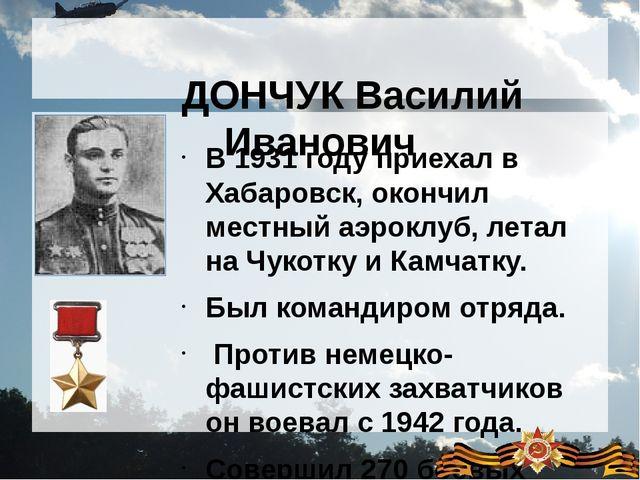 ДОНЧУК Василий Иванович  В 1931 году приехал в Хабаровск, окончил мес...