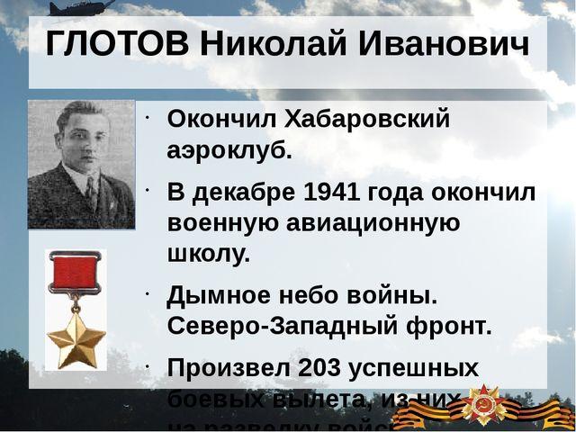 ГЛОТОВ Николай Иванович Окончил Хабаровский аэроклуб. В декабре 1941 года око...