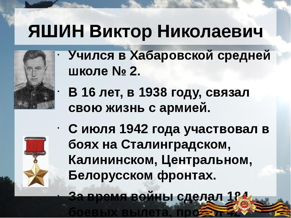ЯШИН Виктор Николаевич Учился в Хабаровской средней школе № 2. В 16 лет, в 19...