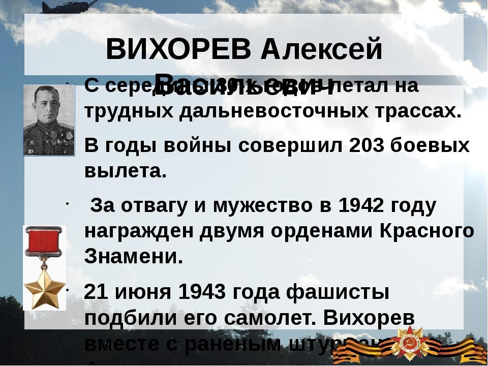 ВИХОРЕВ Алексей Васильевич С середины 30-х годов летал на трудных дальневосто...