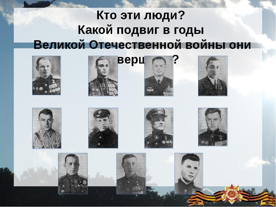 Кто эти люди? Какой подвиг в годы Великой Отечественной войны они совершили?
