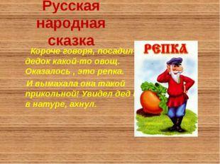 Русская народная сказка Короче говоря, посадил дедок какой-то овощ. Оказалось