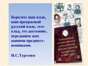 * Берегите наш язык, наш прекрасный русский язык, этот клад, это достояние, п