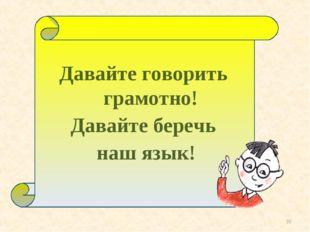 * Давайте говорить грамотно! Давайте беречь наш язык!
