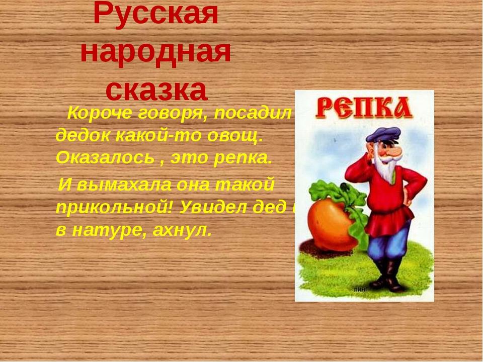 Русская народная сказка Короче говоря, посадил дедок какой-то овощ. Оказалось...