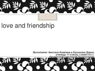 love and friendship Выполнили: Ажогина Алевтина и Ерошкина Дарья, ученицы 11