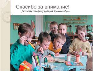 Спасибо за внимание! Детскому телефону доверия громкое «Да!»
