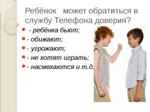 Ребёнок может обратиться в службу Телефона доверия? - ребёнка бьют; - обижают