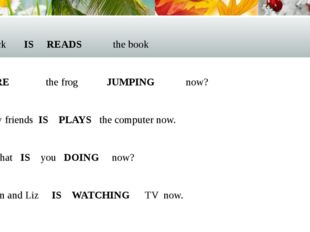 Jack IS READS the book  ARE the frog JUMPING now?  My friends IS PLAYS the