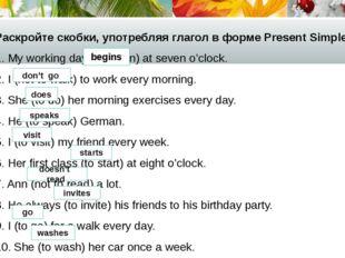 Раскройте скобки, употребляя глагол в форме Present Simple. 1. My working day