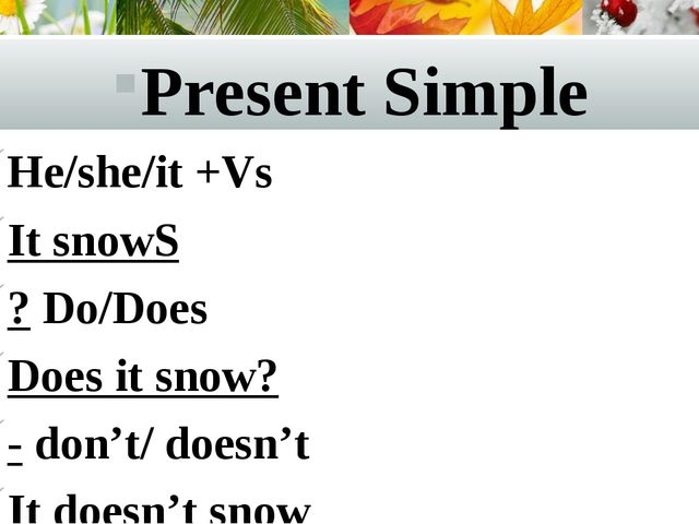 Present Simple He/she/it +Vs It snowS ? Do/Does Does it snow? - don't/ doesn'...