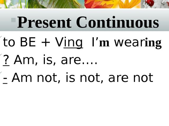 Present Continuous to BE + Ving I'm wearing ? Am, is, are…. - Am not, is not,...