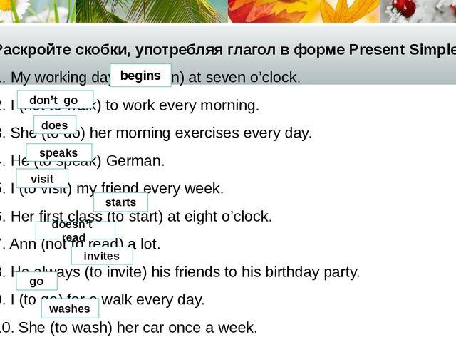 Раскройте скобки, употребляя глагол в форме Present Simple. 1. My working day...