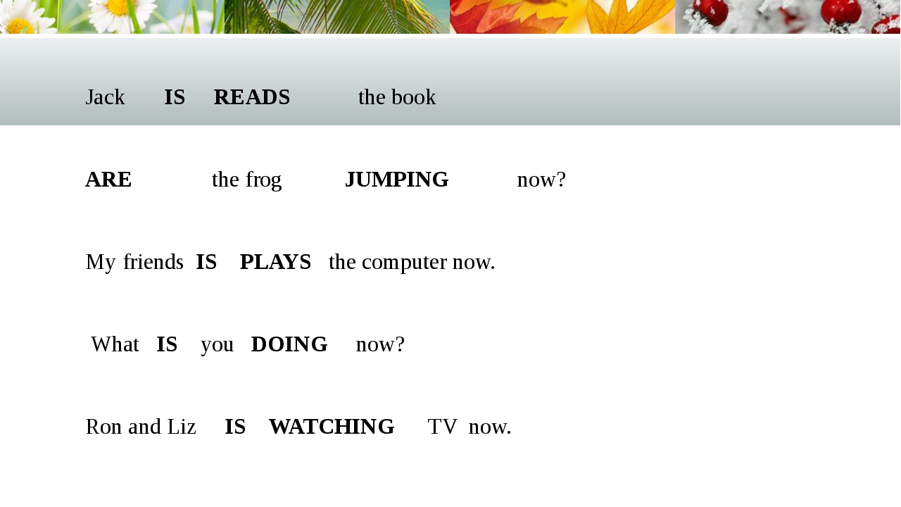 Jack IS READS the book  ARE the frog JUMPING now?  My friends IS PLAYS the...