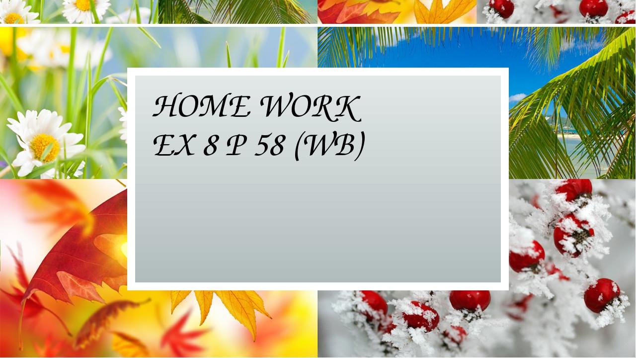 HOME WORK EX 8 P 58 (WB)