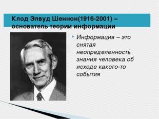 Клод Элвуд Шеннон(1916-2001) – основатель теории информации Информация – это