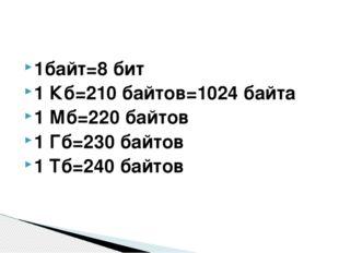 1байт=8 бит 1 Кб=210 байтов=1024 байта 1 Мб=220 байтов 1 Гб=230 байтов 1 Тб=2
