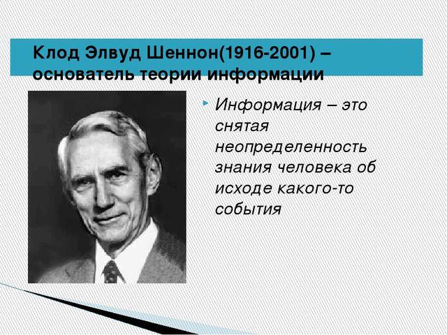 Клод Элвуд Шеннон(1916-2001) – основатель теории информации Информация – это...