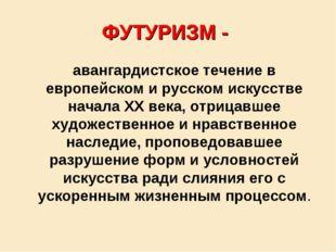 ФУТУРИЗМ - авангардистское течение в европейском и русском искусстве начала X