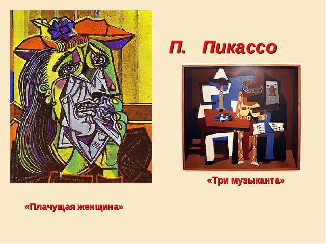 П. Пикассо «Плачущая женщина» «Три музыканта»