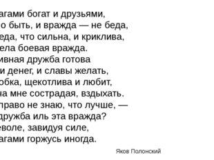 *** Я врагами богат и друзьями, Стало быть, и вражда — не беда, Но беда, что