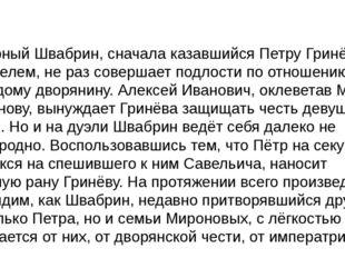 КоварныйШвабрин, сначала казавшийся Петру Гринёву приятелем, не раз совершае