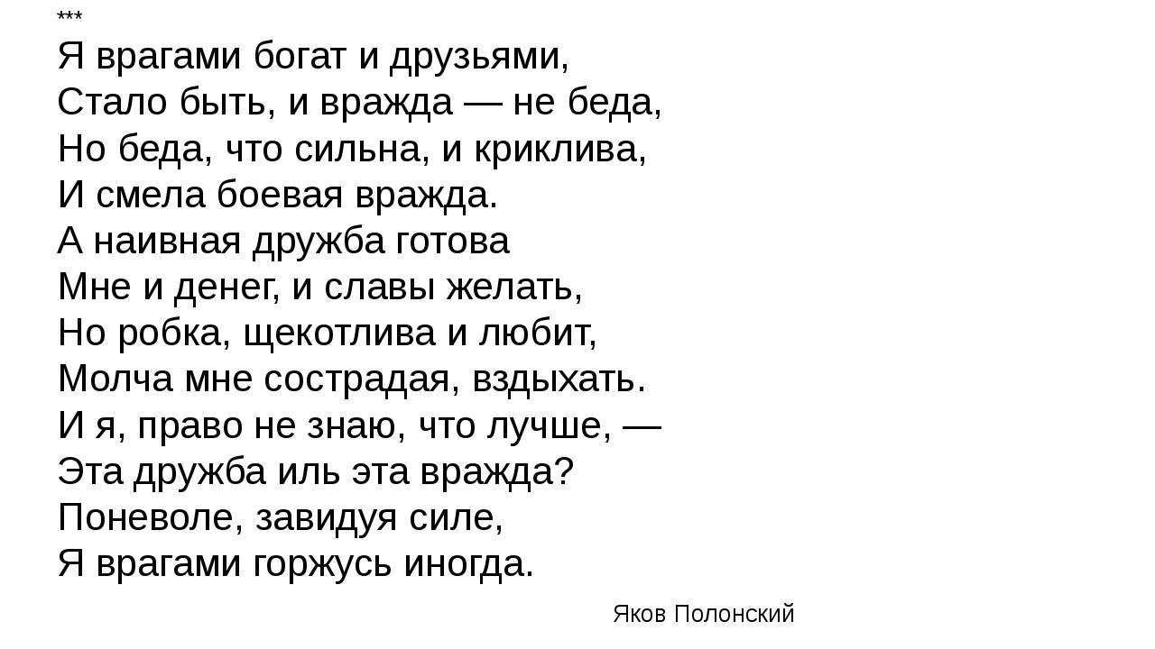 *** Я врагами богат и друзьями, Стало быть, и вражда — не беда, Но беда, что...