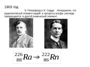 1903 год Э. Резерфорд и Ф. Содди обнаружили, что радиоактивный элемент радий