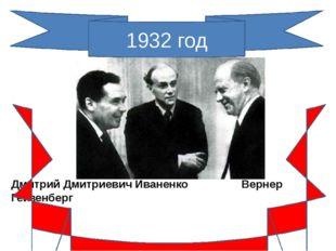 1932 год Дмитрий Дмитриевич Иваненко Вернер Гейзенберг Протонно-нейтронная мо