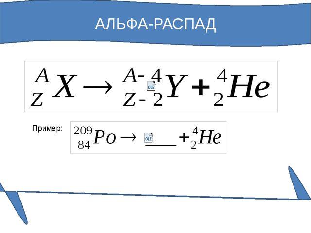 АЛЬФА-РАСПАД Пример: При α-распаде химический элемент смещается по таблице Ме...
