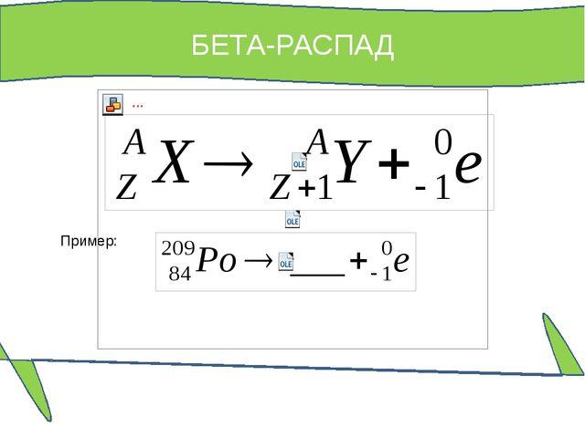 БЕТА-РАСПАД Пример: При β-распаде химический элемент смещается по таблице Мен...