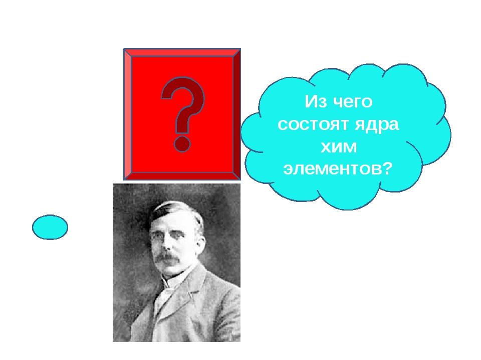 Из чего состоят ядра хим элементов?