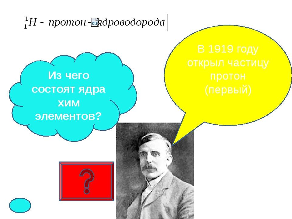 В 1919 году открыл частицу протон (первый) Из чего состоят ядра хим элементов?