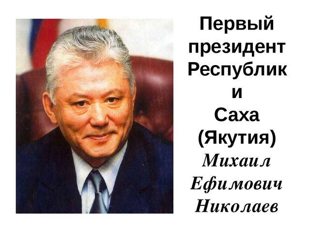 Первый президент Республики Саха (Якутия) Михаил Ефимович Николаев