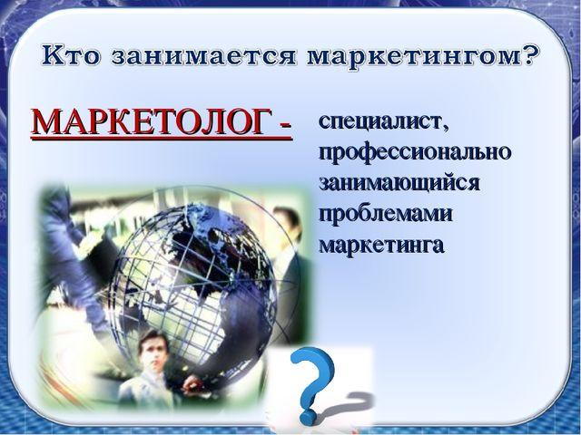 МАРКЕТОЛОГ - специалист, профессионально занимающийся проблемами маркетинга