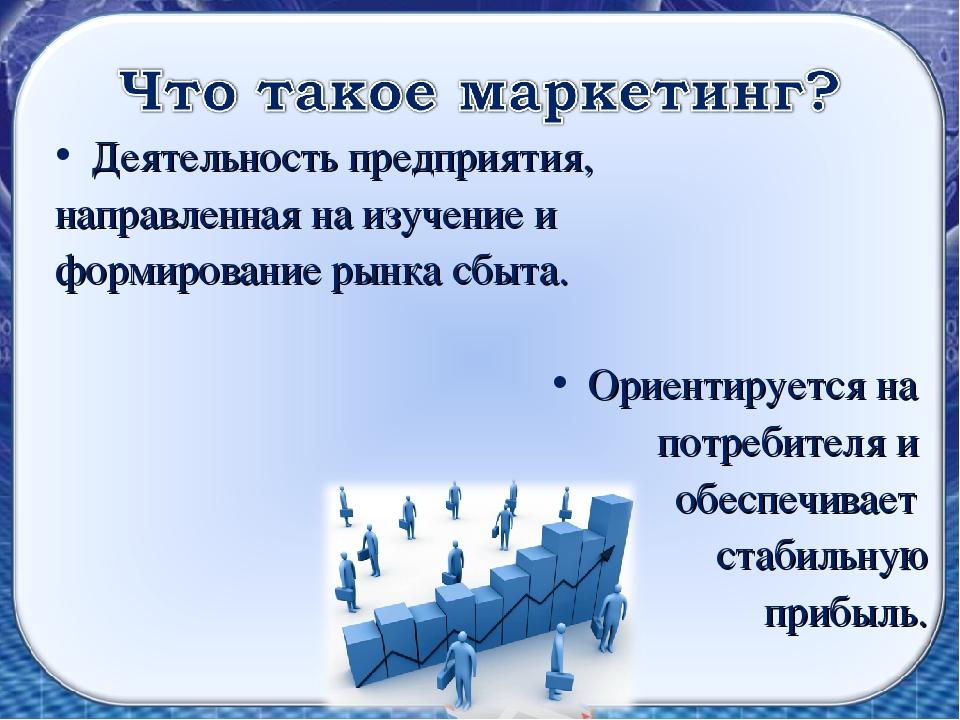Деятельность предприятия, направленная на изучение и формирование рынка сбыта...